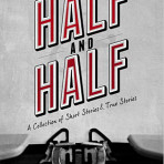 HALF AND HALF A Collection of Short Stories & True Stories